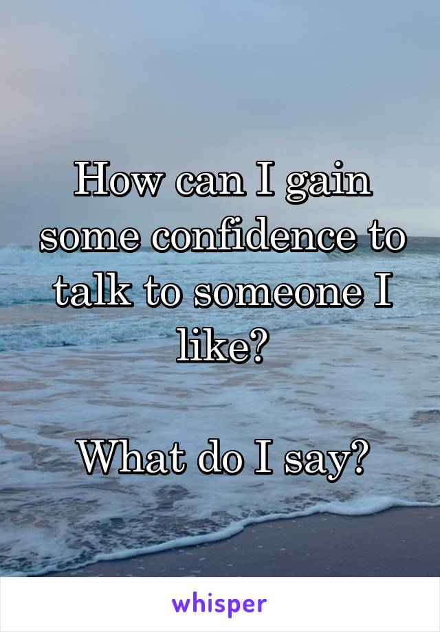 How can I gain some confidence to talk to someone I like?  What do I say?