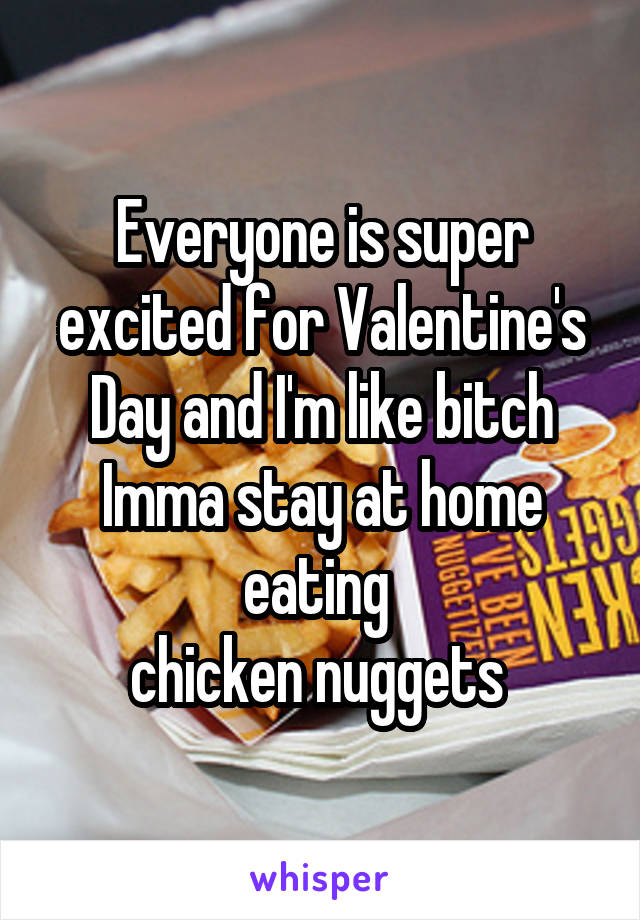 Everyone is super excited for Valentine's Day and I'm like bitch Imma stay at home eating  chicken nuggets