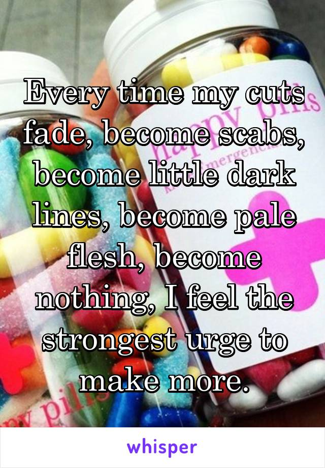 Every time my cuts fade, become scabs, become little dark lines, become pale flesh, become nothing, I feel the strongest urge to make more.