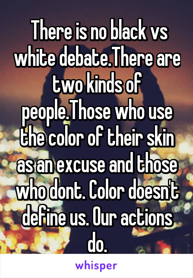 There is no black vs white debate.There are two kinds of people.Those who use the color of their skin as an excuse and those who dont. Color doesn't define us. Our actions do.