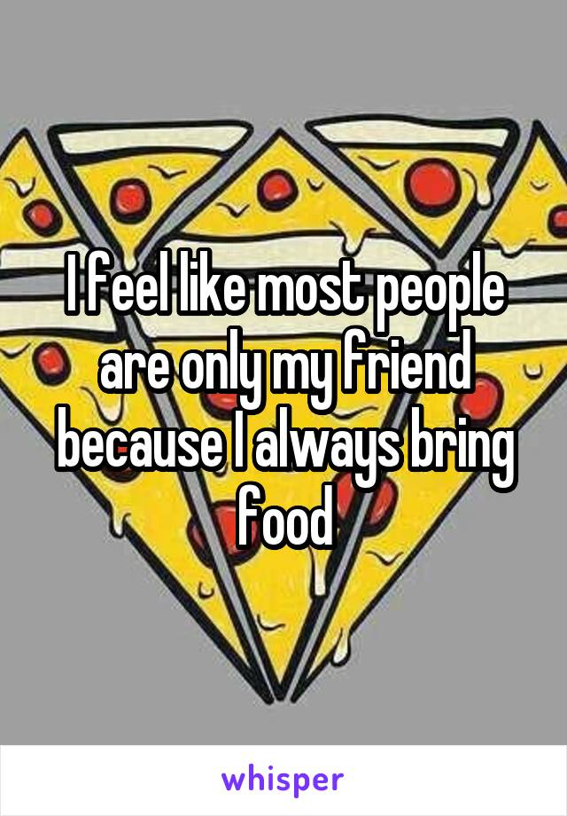 I feel like most people are only my friend because I always bring food