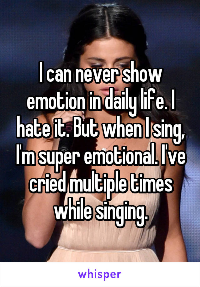 I can never show emotion in daily life. I hate it. But when I sing, I'm super emotional. I've cried multiple times while singing.