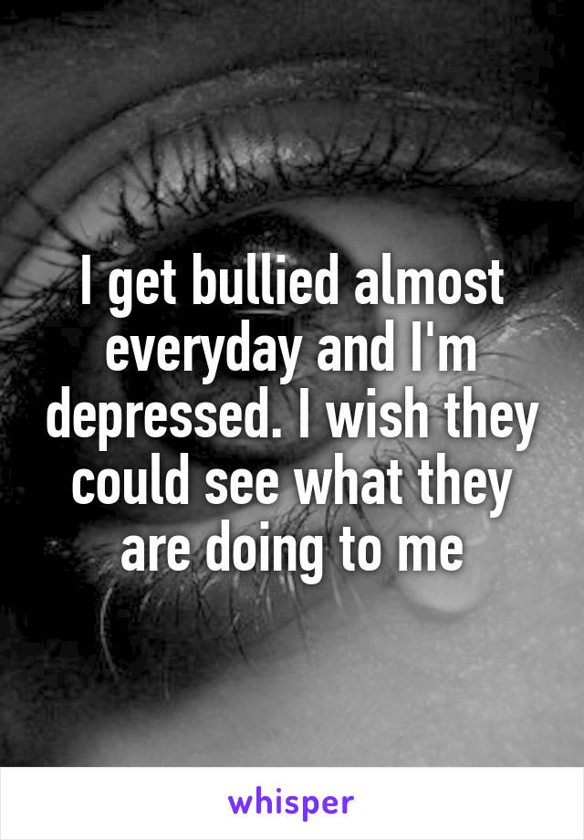 I get bullied almost everyday and I'm depressed. I wish they could see what they are doing to me