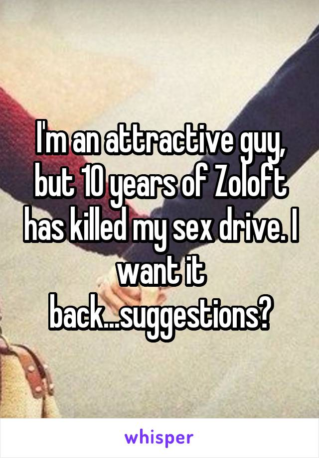 I'm an attractive guy, but 10 years of Zoloft has killed my sex drive. I want it back...suggestions?