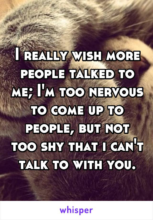 I really wish more people talked to me; I'm too nervous to come up to people, but not too shy that i can't talk to with you.