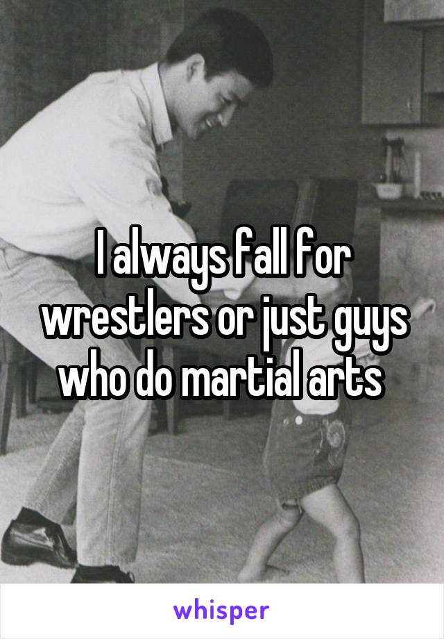 I always fall for wrestlers or just guys who do martial arts