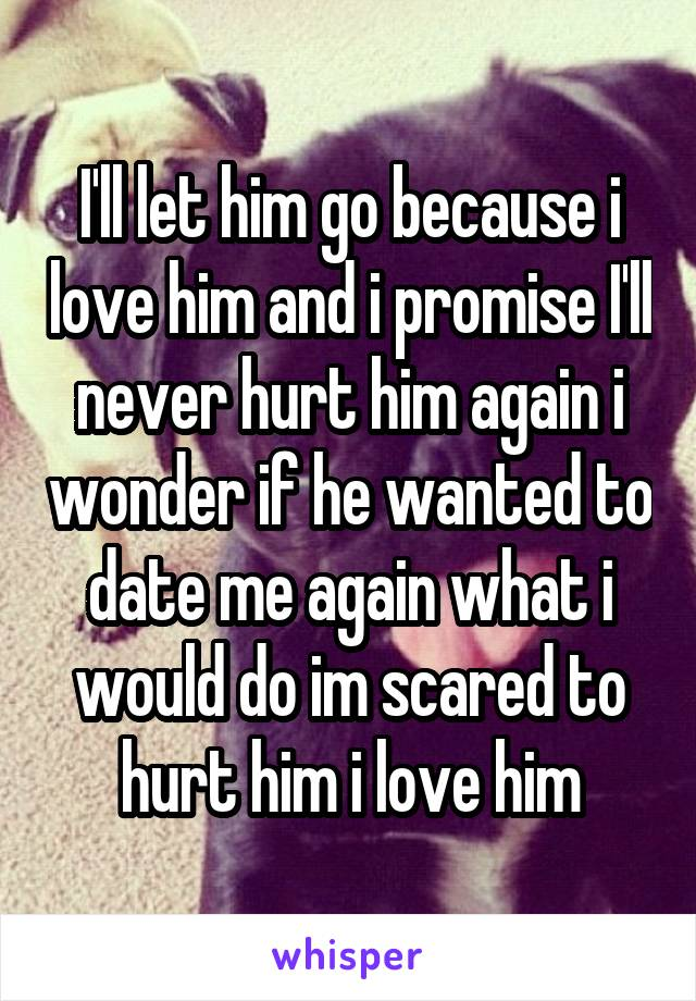 I'll let him go because i love him and i promise I'll never hurt him again i wonder if he wanted to date me again what i would do im scared to hurt him i love him