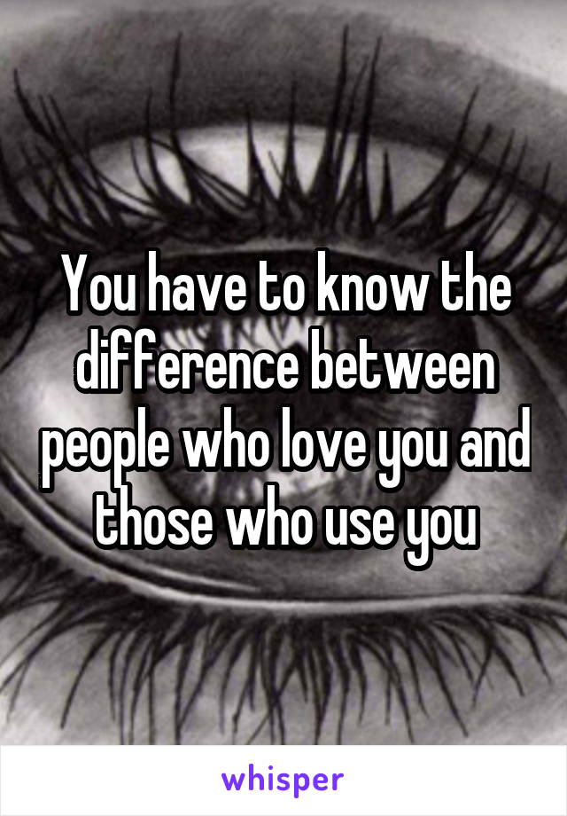 You have to know the difference between people who love you and those who use you