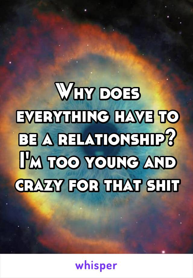 Why does everything have to be a relationship? I'm too young and crazy for that shit