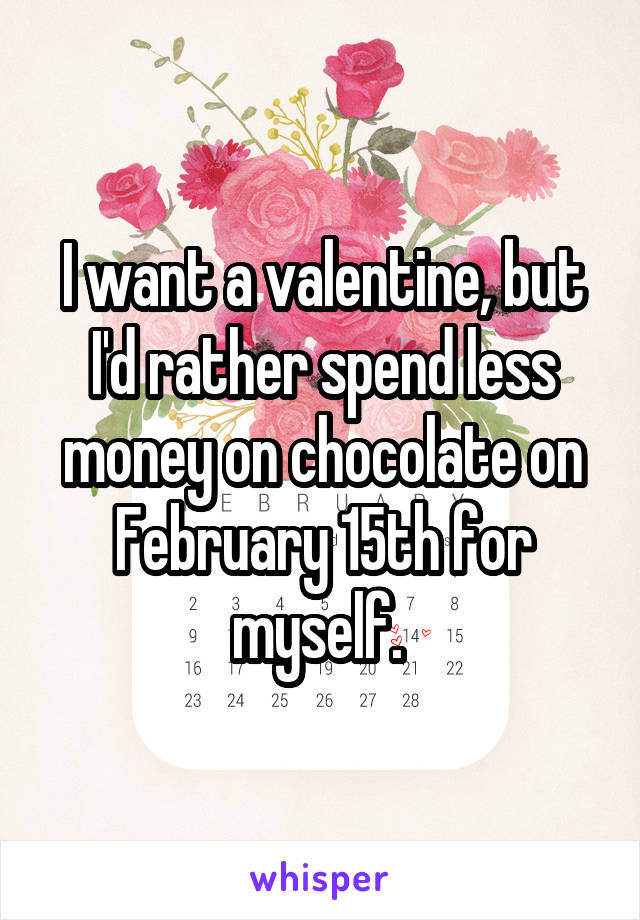 I want a valentine, but I'd rather spend less money on chocolate on February 15th for myself.