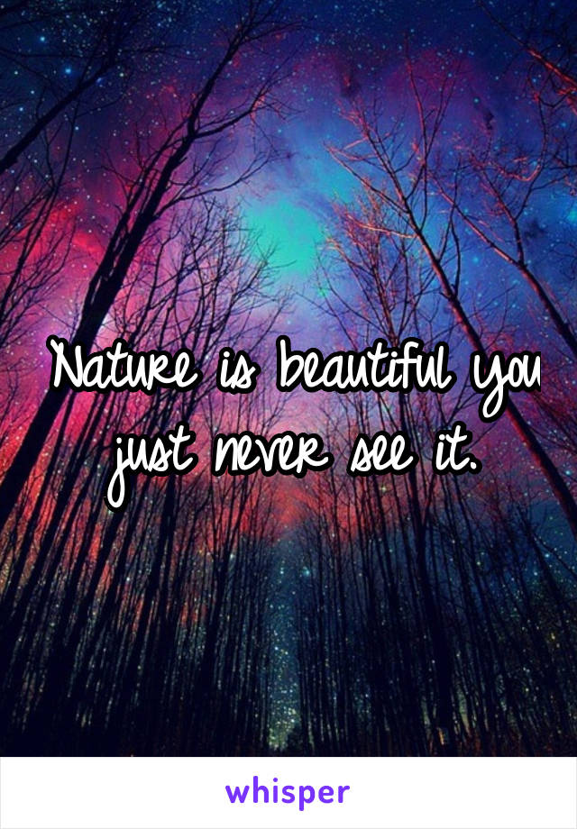 Nature is beautiful you just never see it.