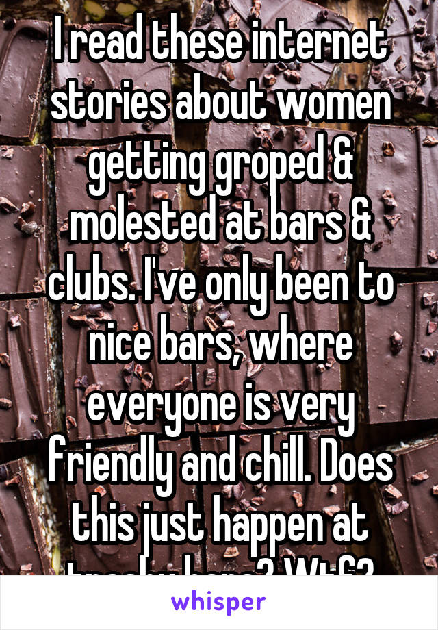 I read these internet stories about women getting groped & molested at bars & clubs. I've only been to nice bars, where everyone is very friendly and chill. Does this just happen at trashy bars? Wtf?
