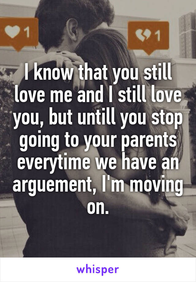 I know that you still love me and I still love you, but untill you stop going to your parents everytime we have an arguement, I'm moving on.
