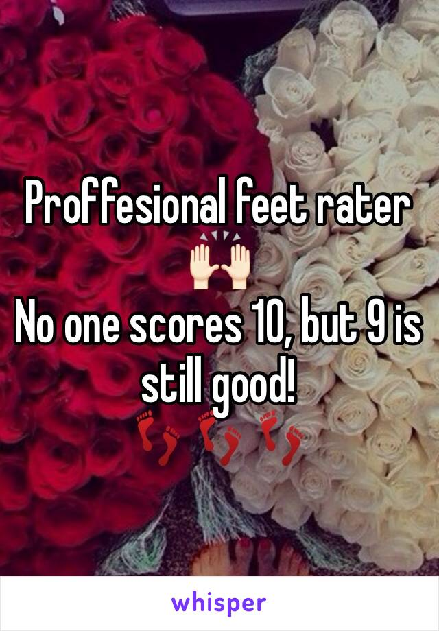 Proffesional feet rater  🙌🏻 No one scores 10, but 9 is still good!  👣👣👣