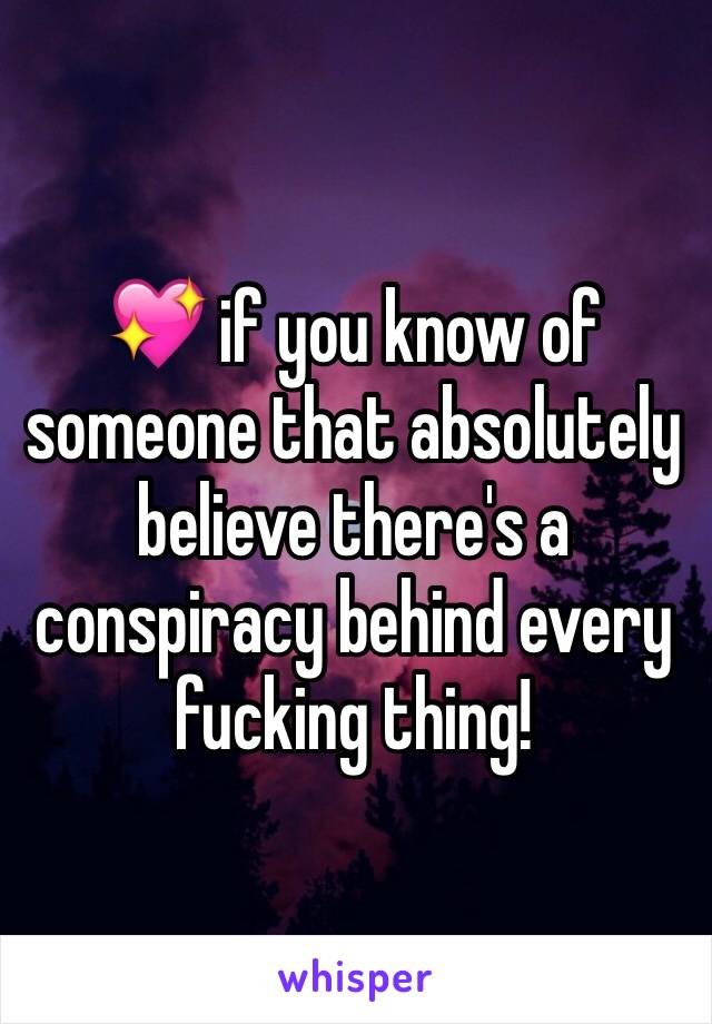 💖 if you know of someone that absolutely  believe there's a conspiracy behind every fucking thing!