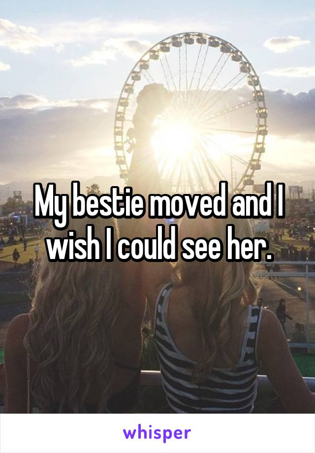 My bestie moved and I wish I could see her.