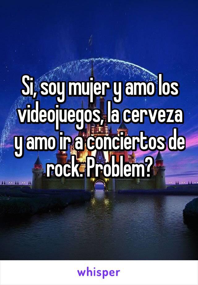 Si, soy mujer y amo los videojuegos, la cerveza y amo ir a conciertos de rock. Problem?