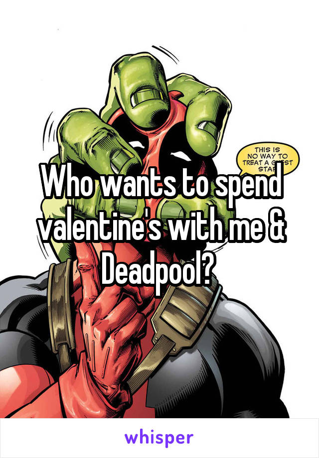 Who wants to spend valentine's with me & Deadpool?
