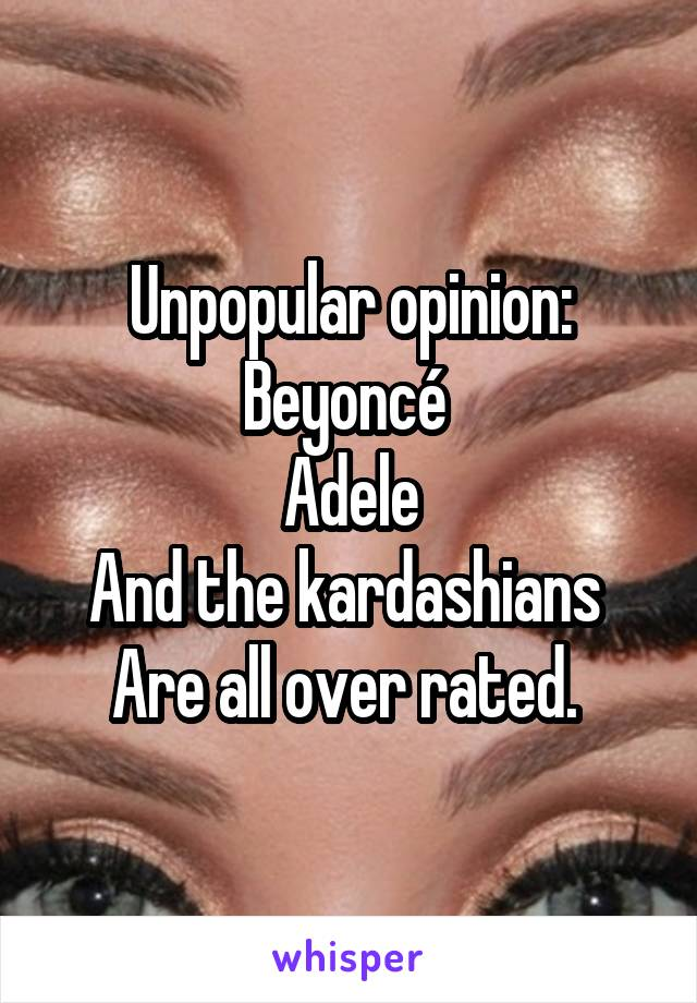 Unpopular opinion: Beyoncé  Adele And the kardashians  Are all over rated.