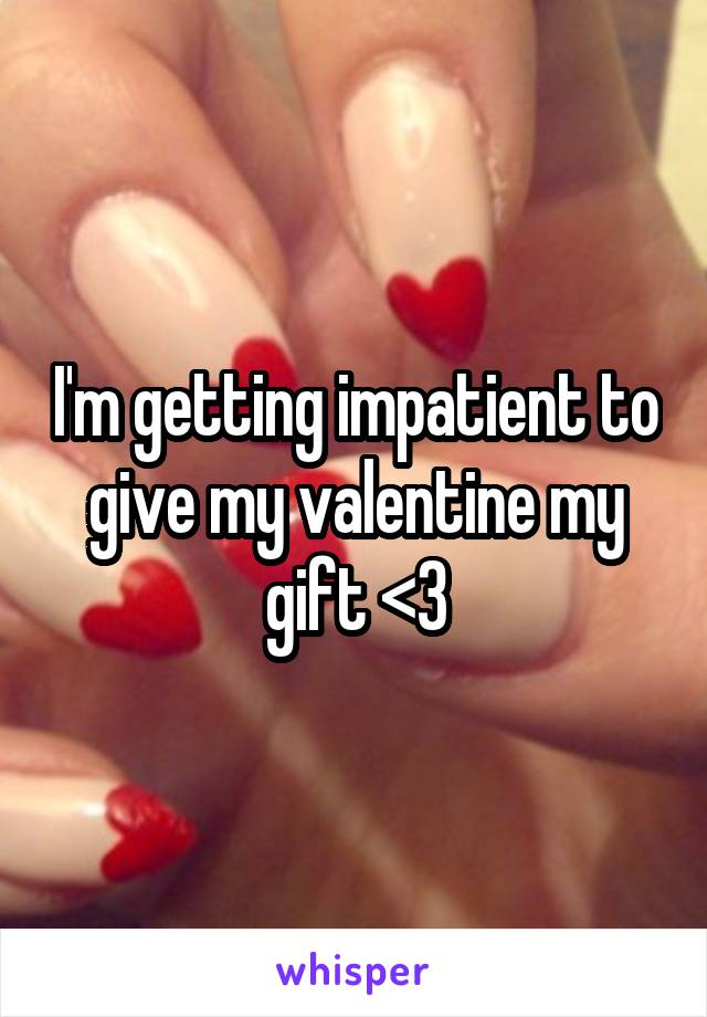 I'm getting impatient to give my valentine my gift <3
