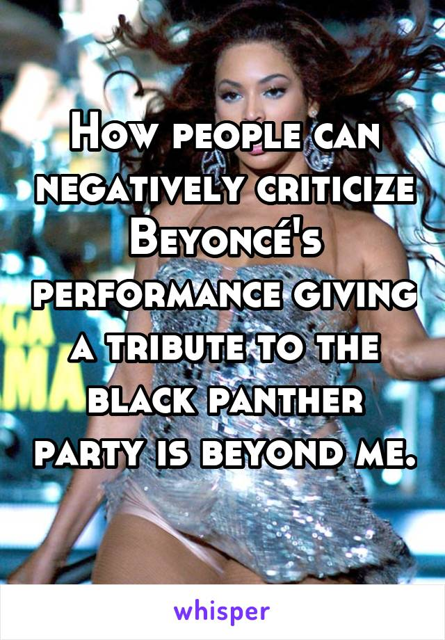 How people can negatively criticize Beyoncé's performance giving a tribute to the black panther party is beyond me.