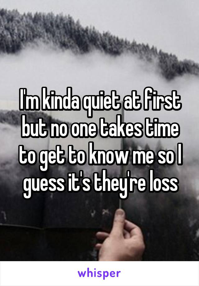 I'm kinda quiet at first but no one takes time to get to know me so I guess it's they're loss