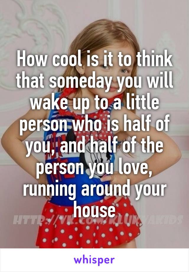 How cool is it to think that someday you will wake up to a little person who is half of you, and half of the person you love, running around your house