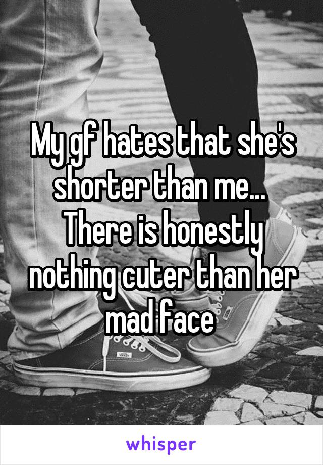 My gf hates that she's shorter than me...  There is honestly nothing cuter than her mad face