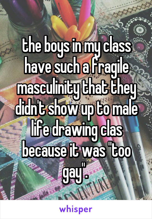 "the boys in my class have such a fragile masculinity that they didn't show up to male life drawing clas because it was ""too gay""."