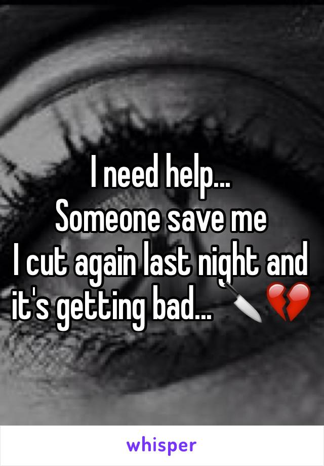 I need help... Someone save me I cut again last night and it's getting bad... 🔪💔