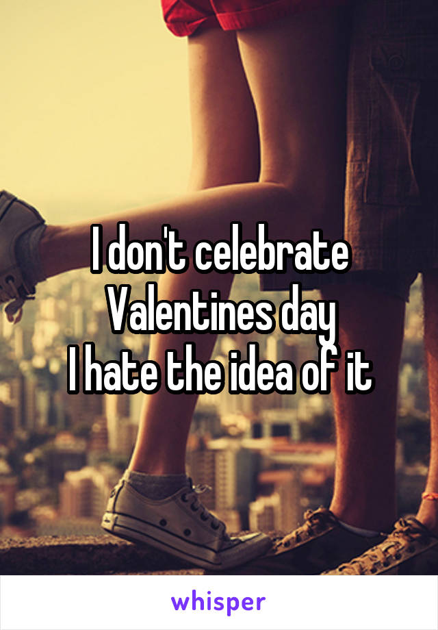 I don't celebrate Valentines day I hate the idea of it