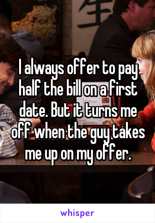 I always offer to pay half the bill on a first date. But it turns me off when the guy takes me up on my offer.