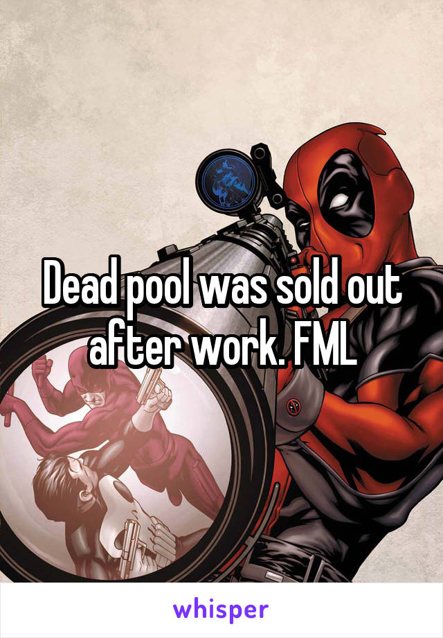 Dead pool was sold out after work. FML