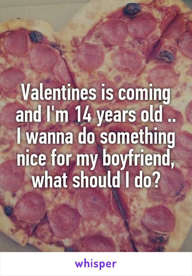 Valentines is coming and I'm 14 years old .. I wanna do something nice for my boyfriend, what should I do?