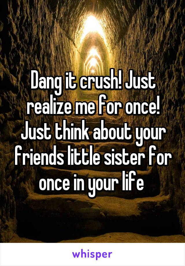 Dang it crush! Just realize me for once! Just think about your friends little sister for once in your life