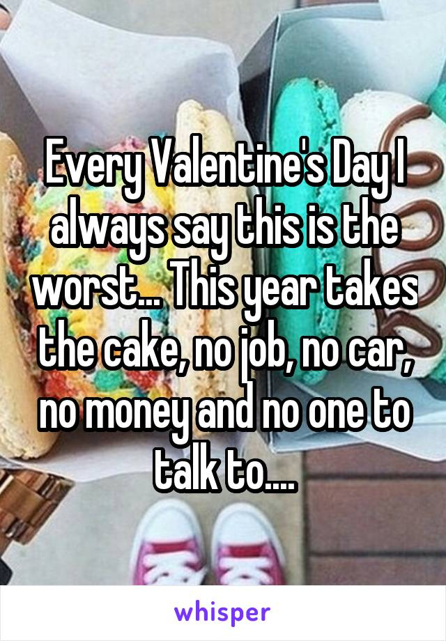 Every Valentine's Day I always say this is the worst... This year takes the cake, no job, no car, no money and no one to talk to....