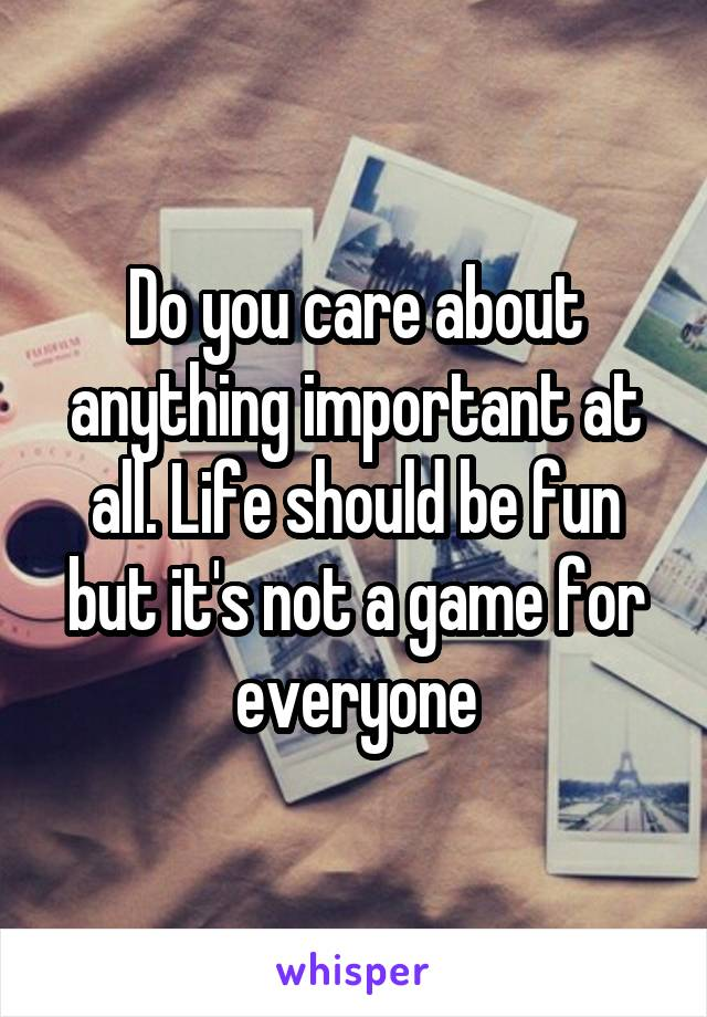 Do you care about anything important at all. Life should be fun but it's not a game for everyone