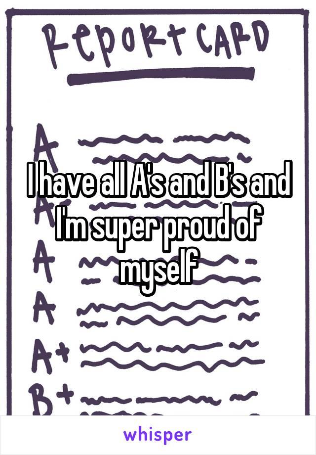 I have all A's and B's and I'm super proud of myself