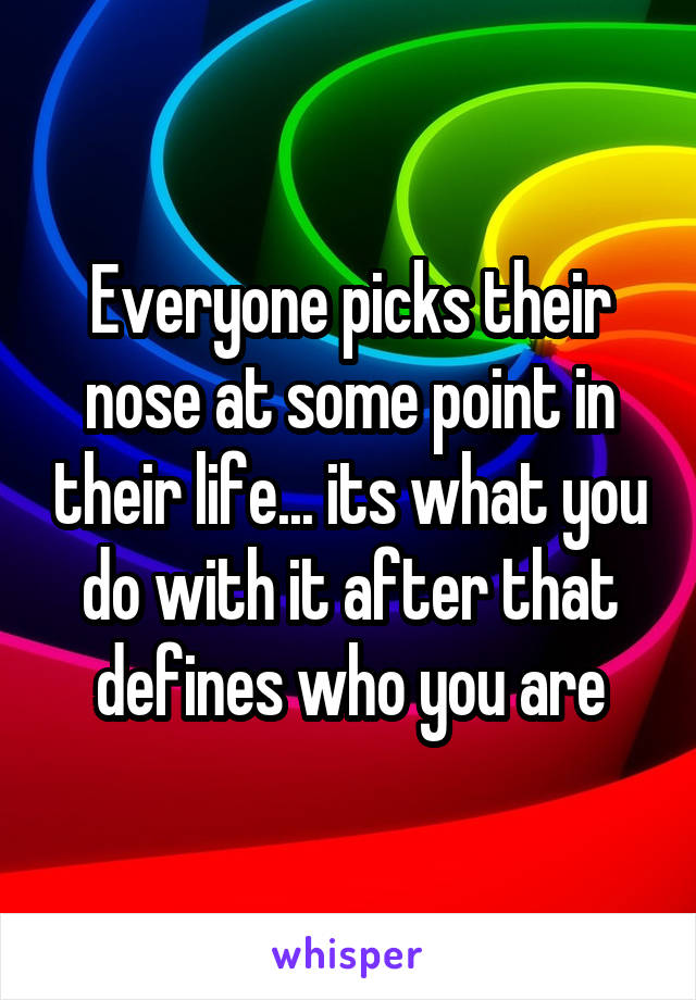 Everyone picks their nose at some point in their life... its what you do with it after that defines who you are