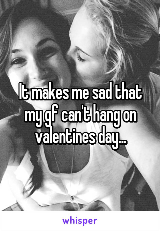 It makes me sad that my gf can't hang on valentines day...