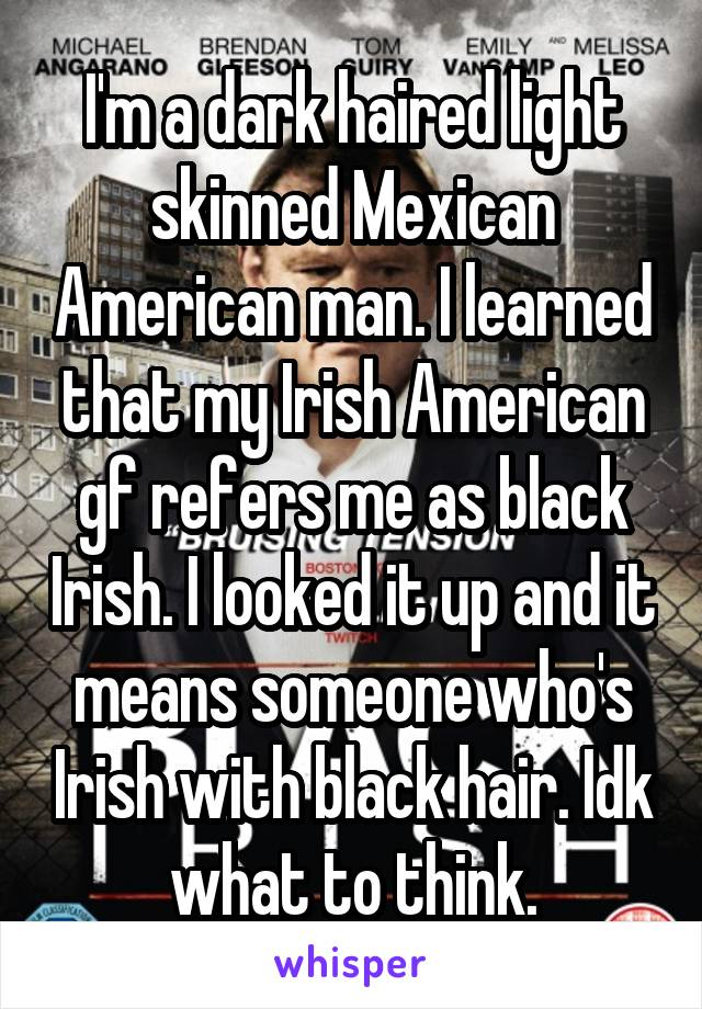 I'm a dark haired light skinned Mexican American man. I learned that my Irish American gf refers me as black Irish. I looked it up and it means someone who's Irish with black hair. Idk what to think.