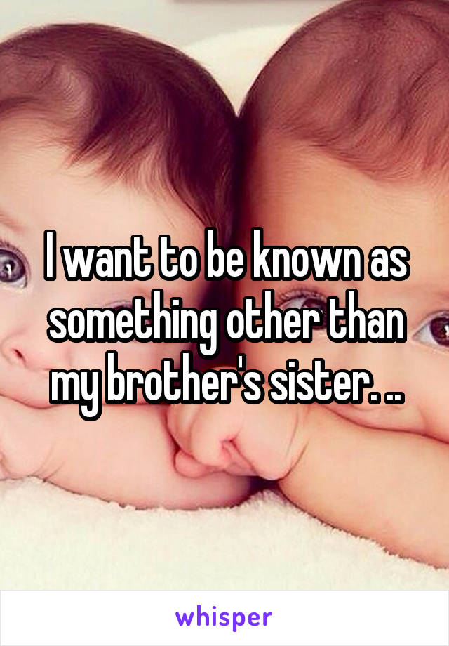 I want to be known as something other than my brother's sister. ..