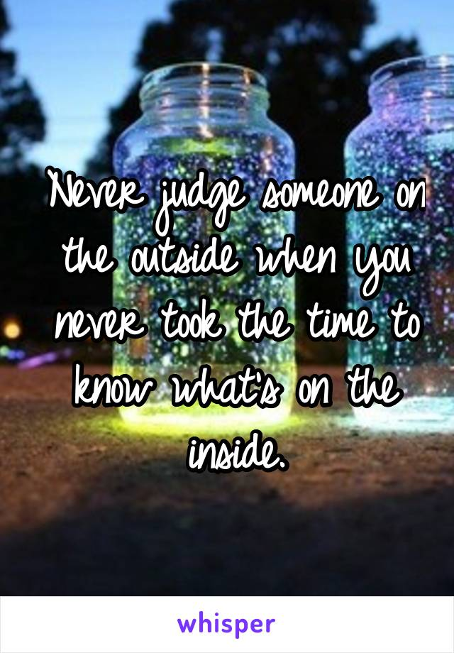 Never judge someone on the outside when you never took the time to know what's on the inside.