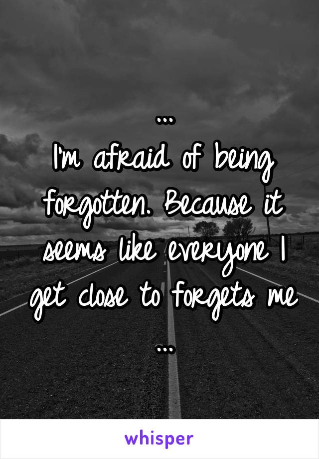 ... I'm afraid of being forgotten. Because it seems like everyone I get close to forgets me ...