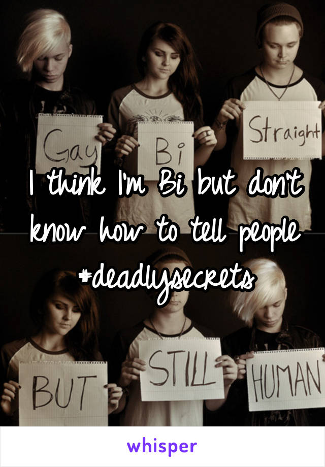 I think I'm Bi but don't know how to tell people #deadlysecrets