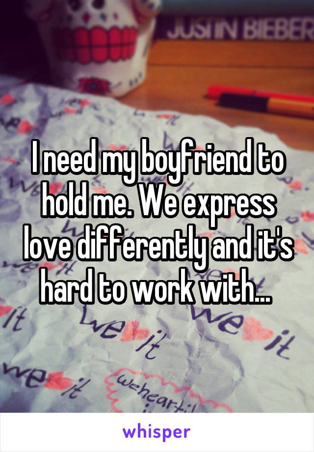 I need my boyfriend to hold me. We express love differently and it's hard to work with...