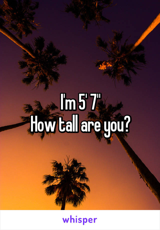 "I'm 5' 7"" How tall are you?"