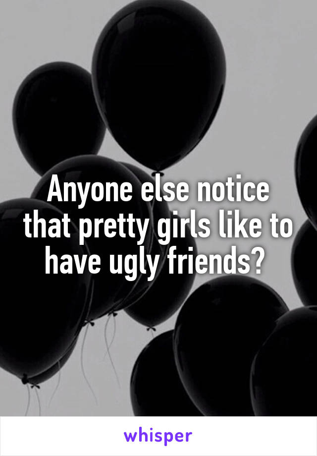 Anyone else notice that pretty girls like to have ugly friends?