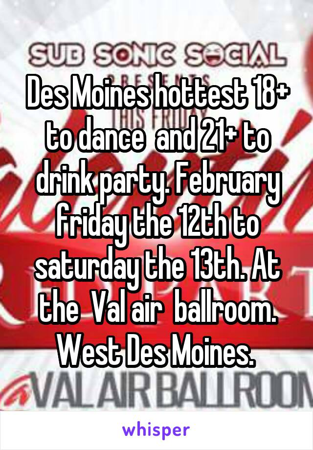 Des Moines hottest 18+ to dance  and 21+ to drink party. February friday the 12th to saturday the 13th. At the  Val air  ballroom. West Des Moines.