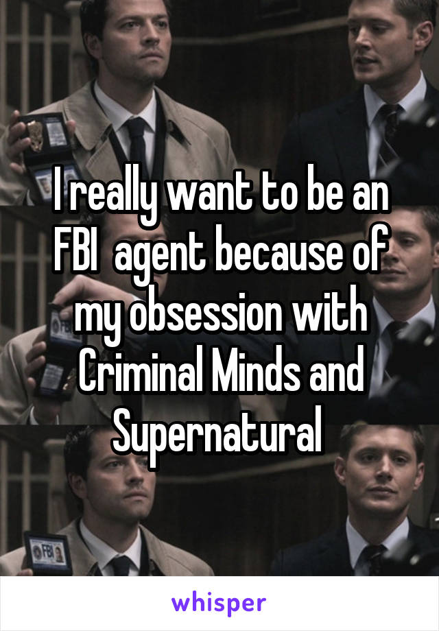 I really want to be an FBI  agent because of my obsession with Criminal Minds and Supernatural